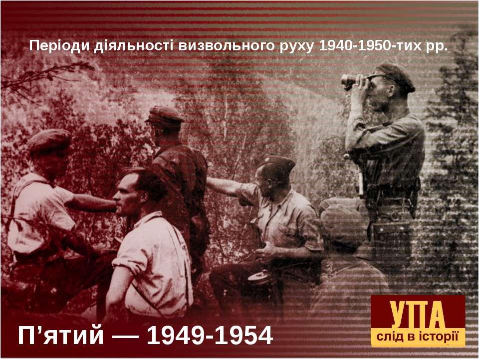 П'ятий — 1949-1954 Періоди діяльності визвольного руху 1940-1950-тих рр.