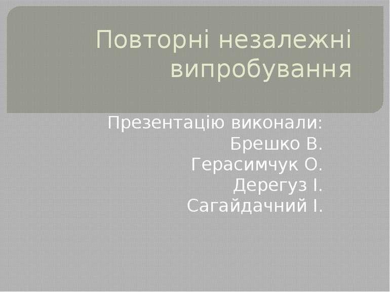 Повторні незалежні випробування Презентацію виконали: Брешко В. Герасимчук О....