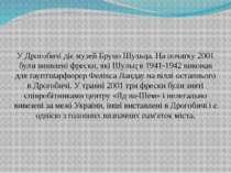 У Дрогобичі діє музей Бруно Шульца. На початку 2001 були виявлені фрески, які...