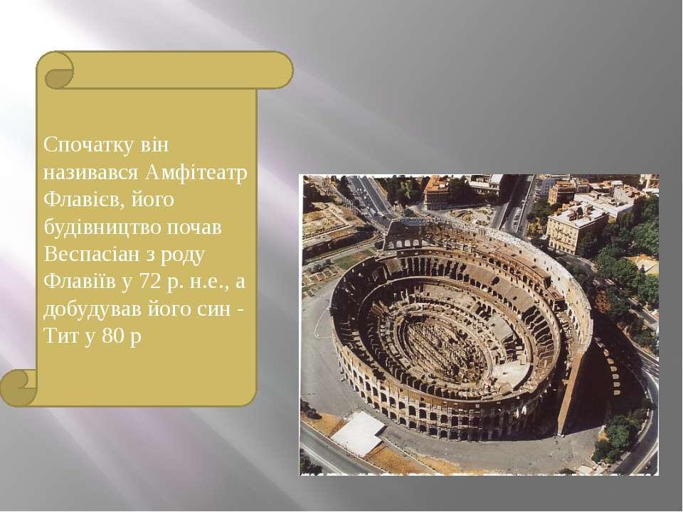Спочатку він називався Амфітеатр Флавієв, його будівництво почав Веспасіан з ...