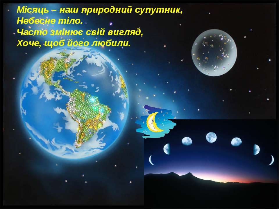 Місяць – наш природний супутник, Небесне тіло. Часто змінює свій вигляд, Хоче...
