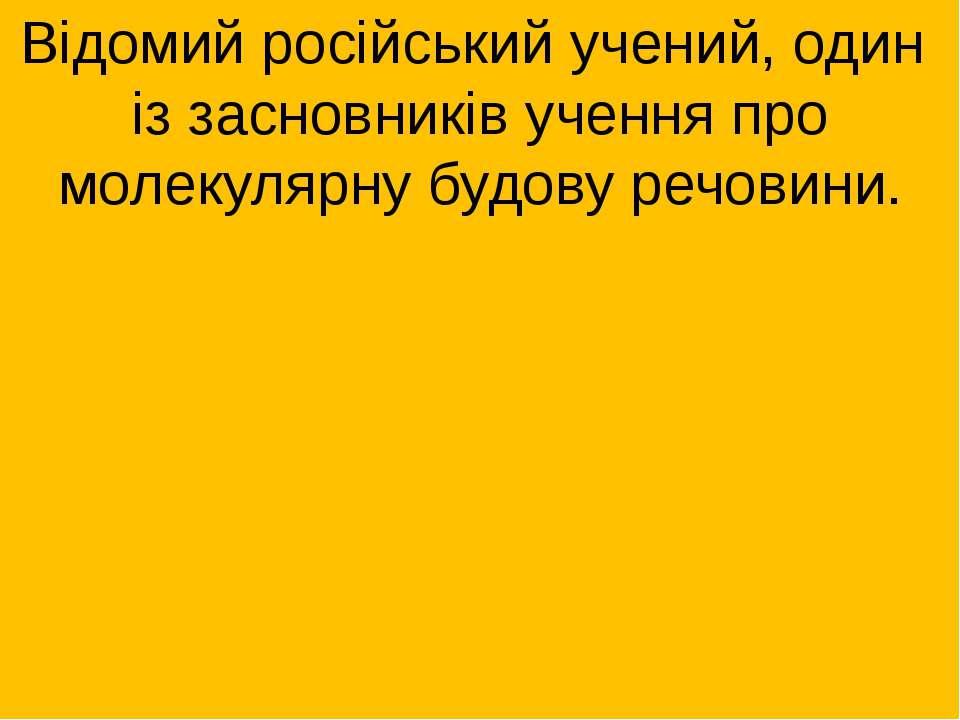 Відомий російський учений, один із засновників учення про молекулярну будову ...