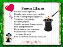 Рецепт Щастя Візьміть чашу терпіння, Налийте туди повне серце любові, Вкиньте...