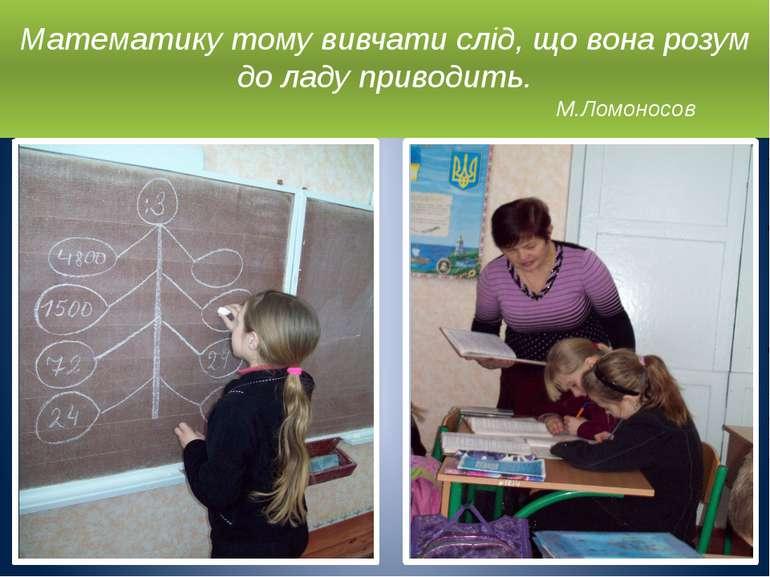 Математику тому вивчати слід, що вона розум до ладу приводить. М.Ломоносов