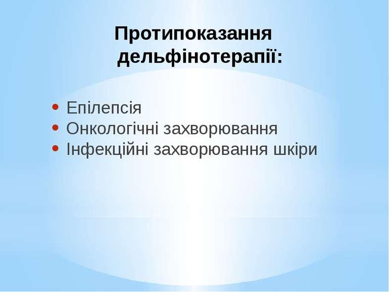 Протипоказання дельфінотерапії: Епілепсія Онкологічні захворювання Інфекційні...