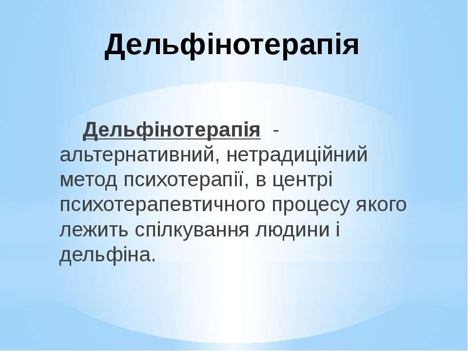 Дельфінотерапія Дельфінотерапія - альтернативний, нетрадиційний метод психоте...