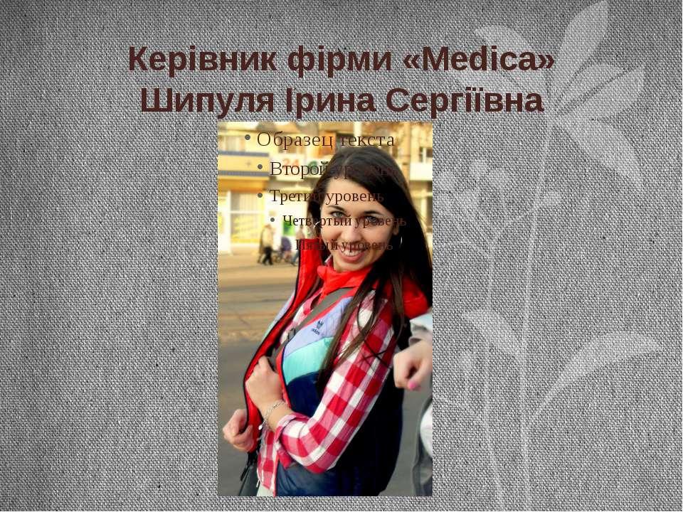 Керівник фірми «Medicа» Шипуля Ірина Сергіївна