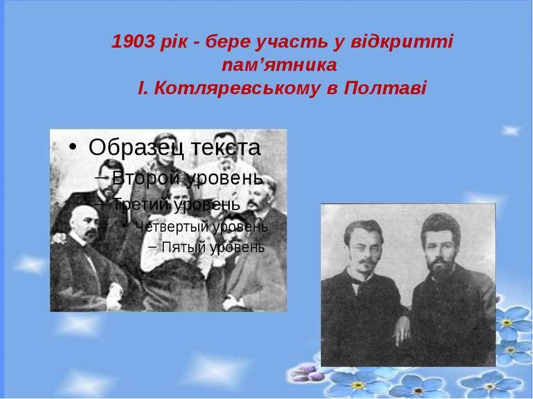 1903 рік - бере участь у відкритті пам'ятника І. Котляревському в Полтаві
