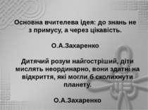 Основна вчителева ідея: до знань не з примусу, а через цікавість. О.А.Захарен...