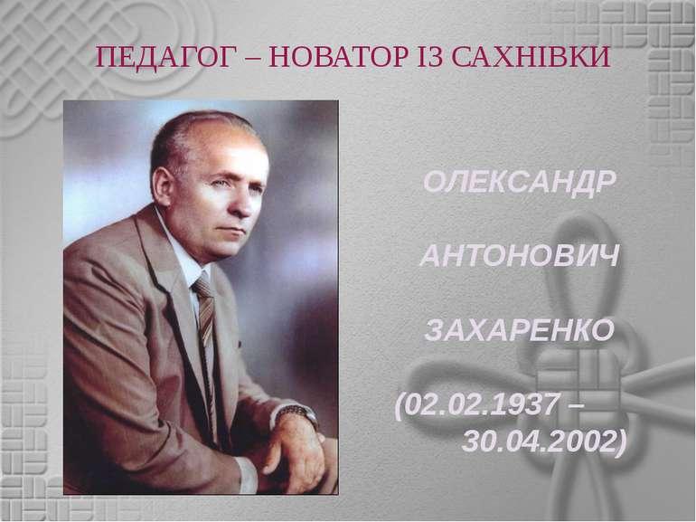 ПЕДАГОГ – НОВАТОР ІЗ САХНІВКИ ОЛЕКСАНДР АНТОНОВИЧ ЗАХАРЕНКО (02.02.1937 – 30....
