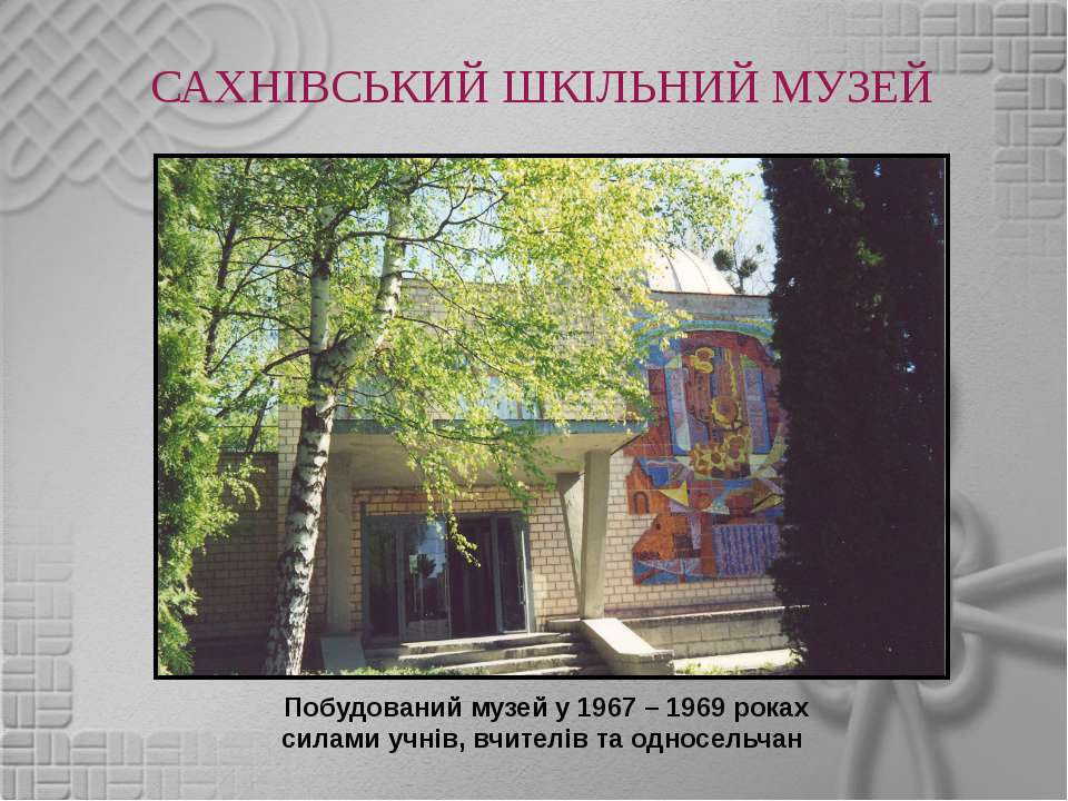 САХНІВСЬКИЙ ШКІЛЬНИЙ МУЗЕЙ Побудований музей у 1967 – 1969 роках силами учнів...