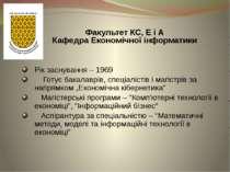 Факультет КС, Е і А Кафедра Економічної інформатики Рік заснування – 1969 Гот...