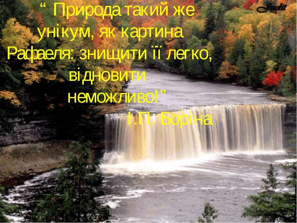 """"""" Природа такий же унікум, як картина Рафаеля: знищити її легко, відновити не..."""