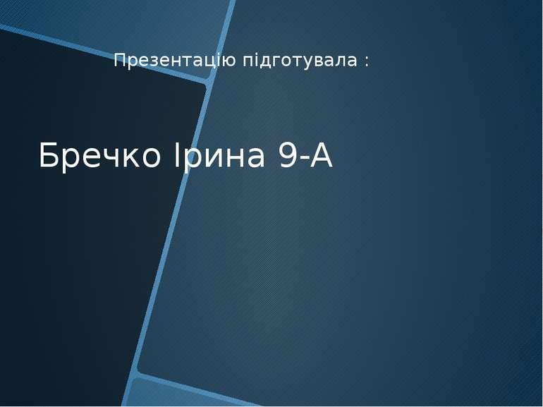 Презентацію підготувала : Бречко Ірина 9-А