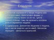 Етіологія Джерелом зараження є хвора людина або цитоносій амеб. Вегетативні ф...