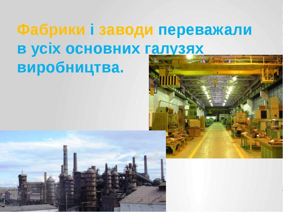 Фабрики і заводи переважали в усіх основних галузях виробництва.