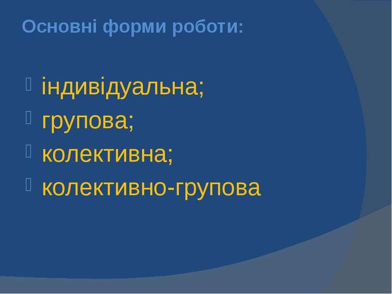 Основні форми роботи: індивідуальна; групова; колективна; колективно-групова