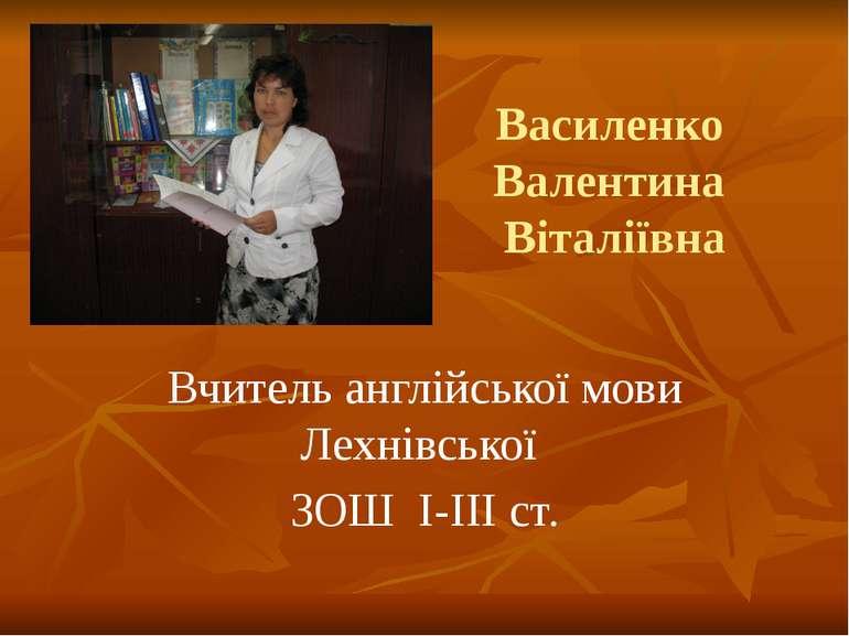 Вчитель англійської мови Лехнівської ЗОШ I-III ст. Василенко Валентина Віталі...