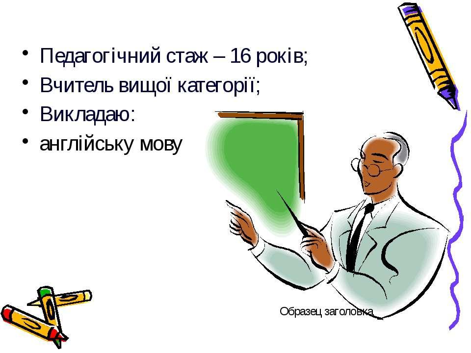 Педагогічний стаж – 16 років; Вчитель вищої категорії; Викладаю: англійську мову