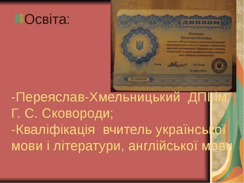 Освіта: -Переяслав-Хмельницький ДПІ ім. Г. С. Сковороди; -Кваліфікація вчител...