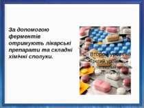 За допомогою ферментів отримують лікарські препарати та складні хімічні сполуки.