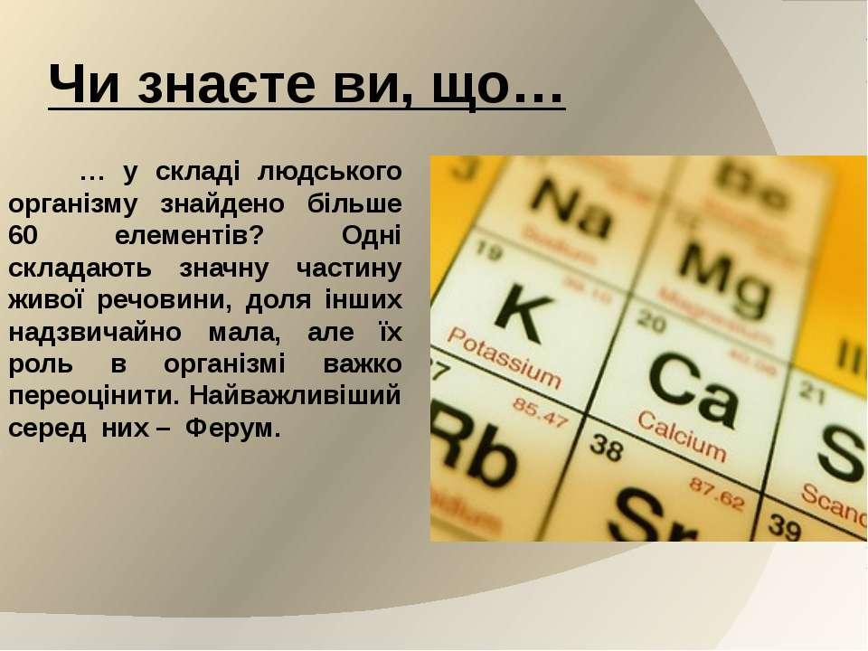 Чи знаєте ви, що… … у складі людського організму знайдено більше 60 елементів...