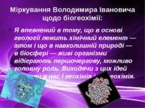 Міркування Володимира Івановича щодо біогеохімії: Я впевнений в тому, що в ос...