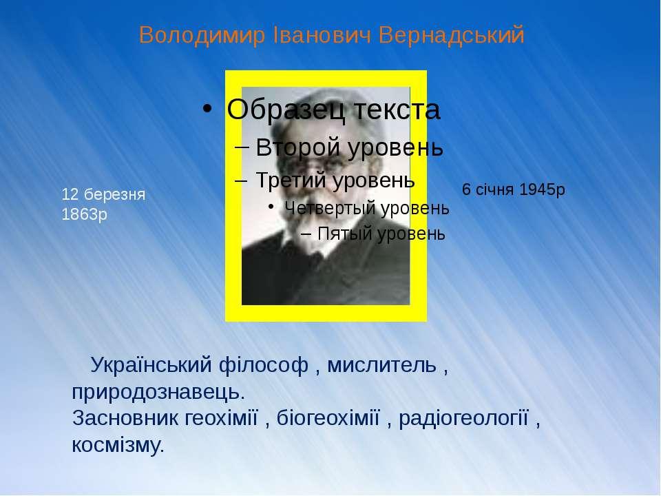Володимир Іванович Вернадський Український філософ , мислитель , природознаве...