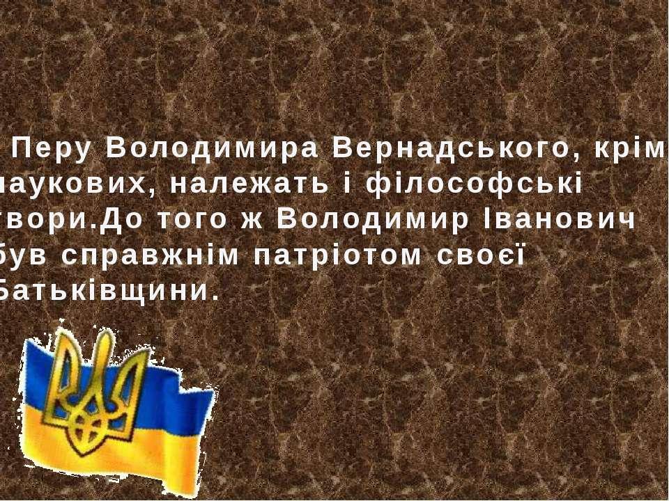 Перу Володимира Вернадського, крім наукових, належать і філософські твори.До ...