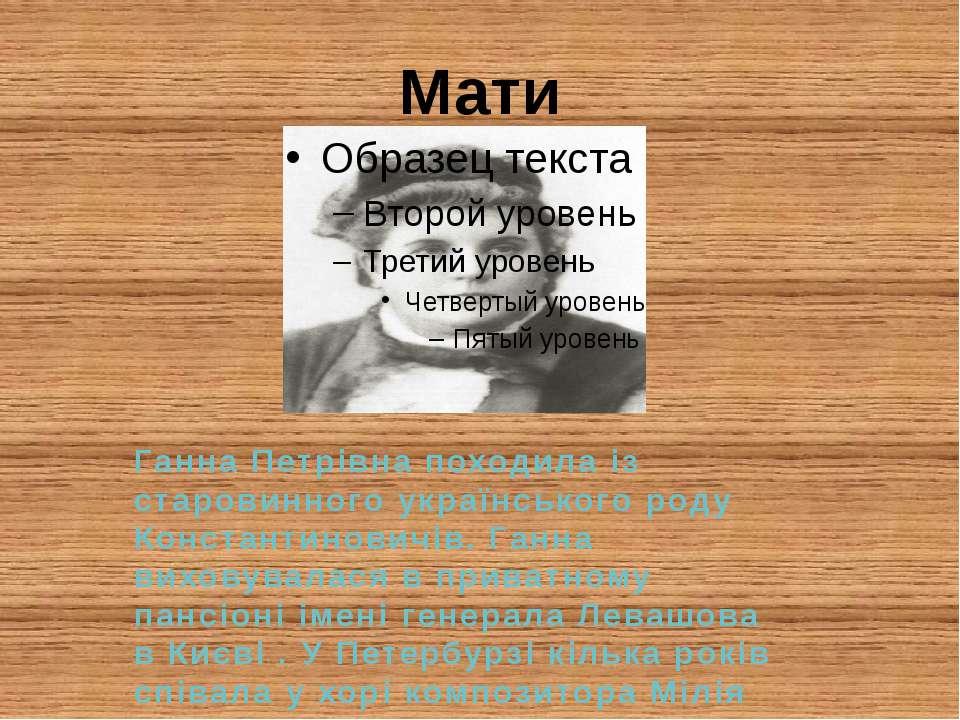 Мати Ганна Петрівна походила із старовинного українського роду Константинович...