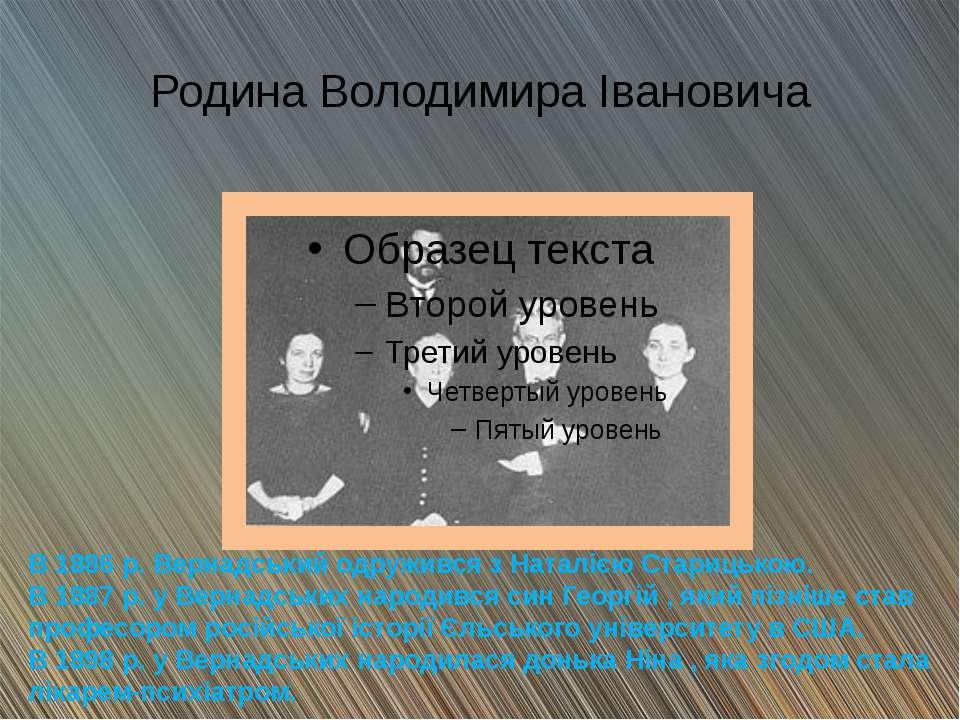 Родина Володимира Івановича В 1886 р. Вернадський одружився з Наталією Стариц...