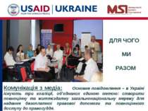 ДЛЯ ЧОГО МИ РАЗОМ Комунікація з медіа: Основне повідомлення – в Україні існую...