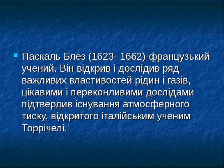 Паскаль Блез (1623- 1662)-французький учений. Він відкрив і дослідив ряд важл...