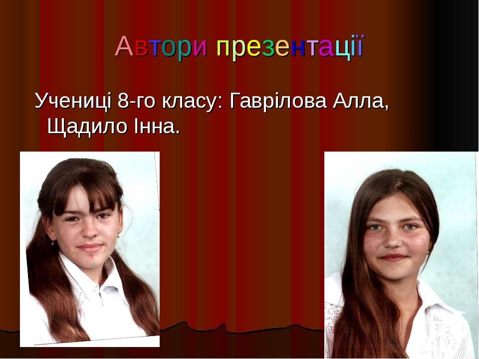 Автори презентації Учениці 8-го класу: Гаврілова Алла, Щадило Інна.