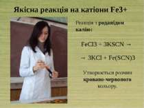 Якісна реакція на катіони Fe3+ Реакція з роданідом калію: FeCl3 + 3KSCN → → 3...