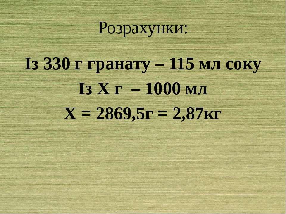 Розрахунки: Із 330 г гранату – 115 мл соку Із Х г – 1000 мл Х = 2869,5г = 2,87кг