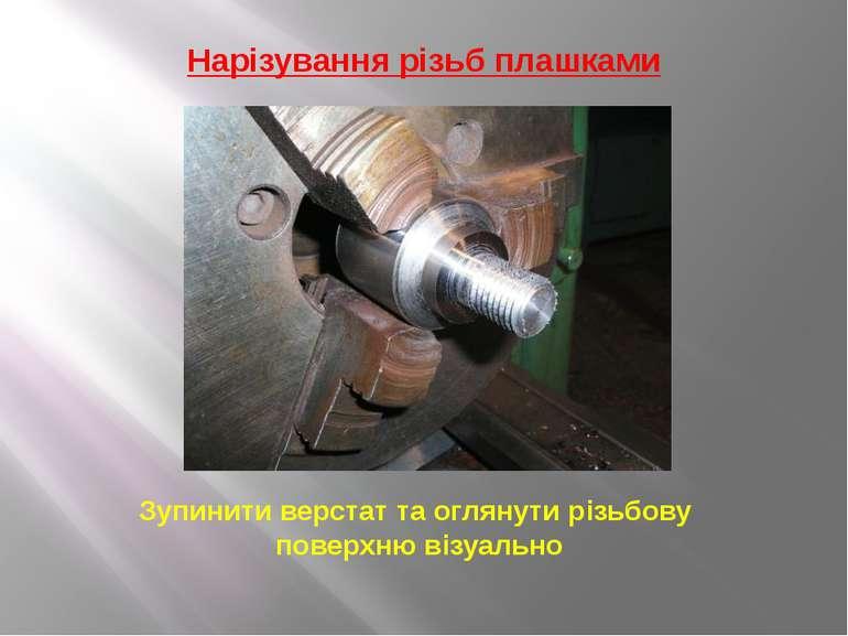 Нарізування різьб плашками Зупинити верстат та оглянути різьбову поверхню віз...
