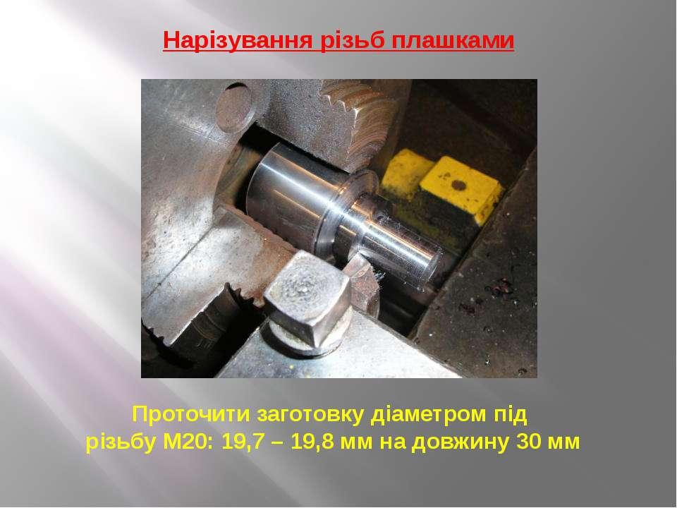 Нарізування різьб плашками Проточити заготовку діаметром під різьбу М20: 19,7...
