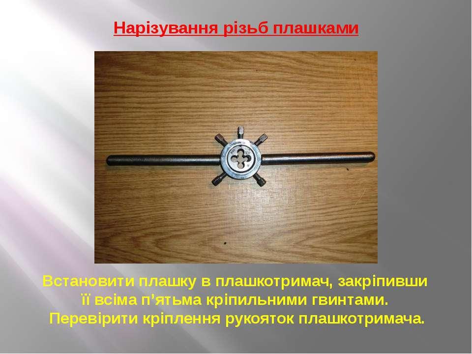 Нарізування різьб плашками Встановити плашку в плашкотримач, закріпивши її вс...