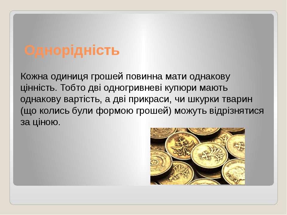 Однорідність Кожна одиниця грошей повинна мати однакову цінність. Тобто дві о...