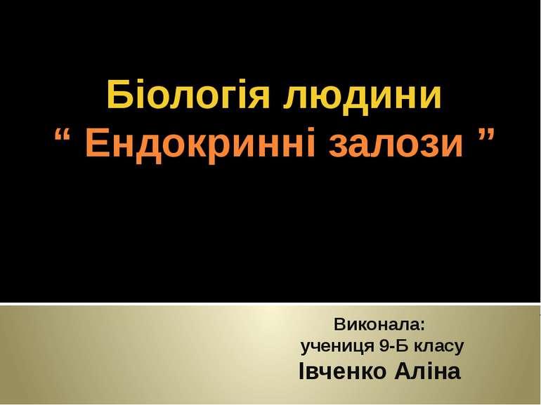 """Виконала: учениця 9-Б класу Івченко Аліна Біологія людини """" Ендокринні залози """""""