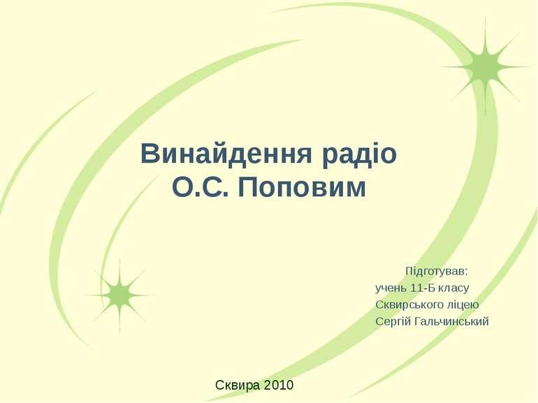 Винайдення радіо О.С. Поповим Підготував: учень 11-Б класу Сквирського ліцею ...