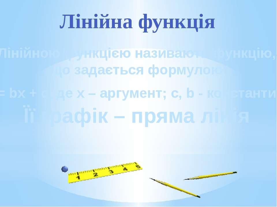 Лінійною функцією називають функцію, що задається формулою y = bx + c, де x –...