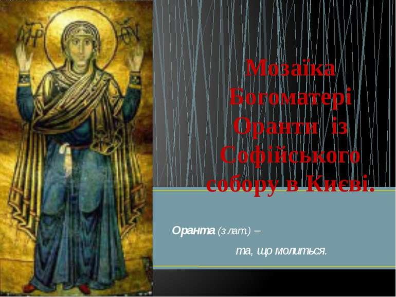Оранта (з лат.) – та, що молиться. Мозаїка Богоматері Оранти із Софійського с...