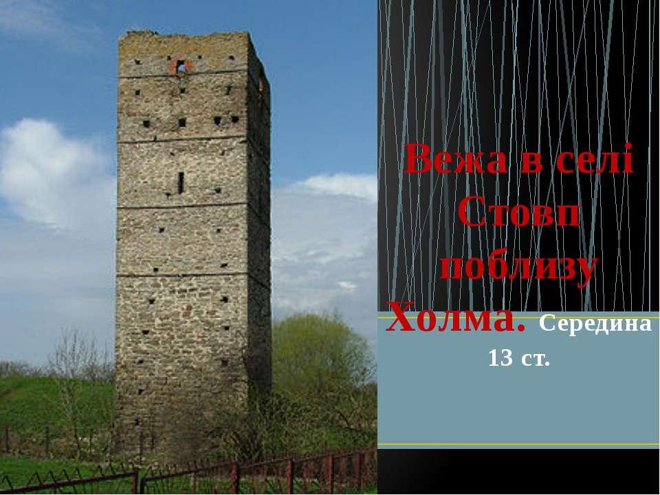 Вежа в селі Стовп поблизу Холма. Середина 13 ст.