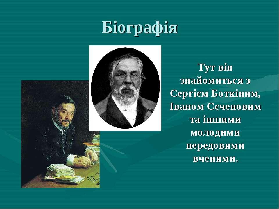 Біографія Тут він знайомиться з Сергієм Боткіним, Іваном Сєченовим та іншими ...