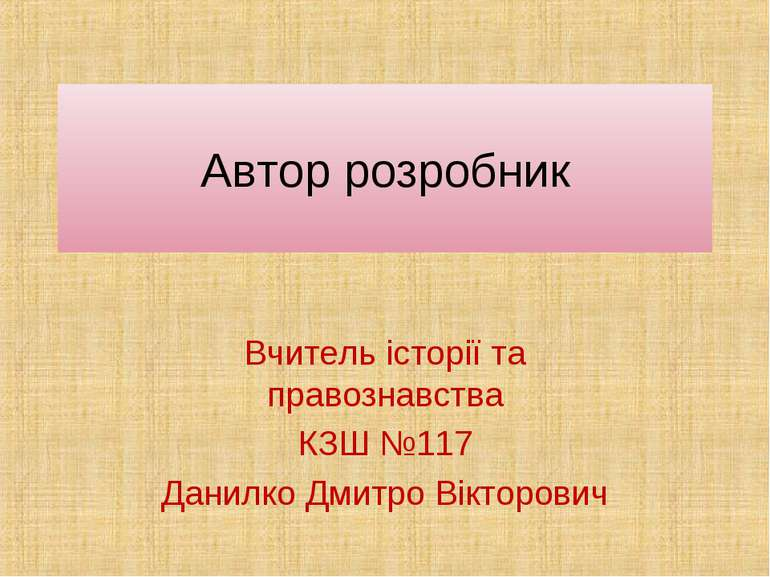 Автор розробник Вчитель історії та правознавства КЗШ №117 Данилко Дмитро Вікт...