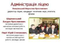 Адміністрація ліцею Янишівський Мирослав Ярославович директор ліцею, кандидат...