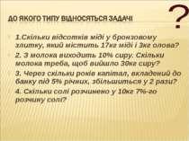 1.Скільки відсотків міді у бронзовому злитку, який містить 17кг міді і 3кг ол...