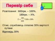 Розв'язання : 600грн. – 100%, 180грн. – Х%, Отже, службовець сплатив 30% варт...